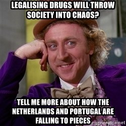 Willy Wonka - legalising drugs will throw society into chaos? tell me more about how the netherlands and portugal are falling to pieces