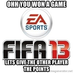 I heard fifa 13 is so real - OHH YOU WON A GAME  LETS GIVE THE OTHER PLAYER THE POINTS