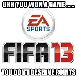 I heard fifa 13 is so real - OHH YOU WON A GAME ...... YOU DON'T DESERVE POINTS
