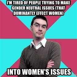 Privilege Denying Dude - I'm tired of people trying to make gender neutral issues (that dominantly effect women)  into women's issues