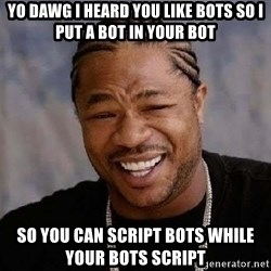 Yo Dawg - yo dawg I heard you like bots so I put a bot in your bot so you can script bots while your bots script