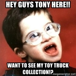 retarded kid with glasses - Hey guys tony here!! want to see my toy truck collection!?