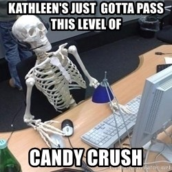 I'm just gonna wait here skeleton - Kathleen's just  gotta pass this level of  Candy Crush