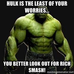 incrediblehulk - Hulk is the least of your worries... You better look out for Rich Smash!