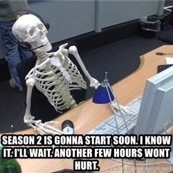 I'm just gonna wait here skeleton -  Season 2 is gonna start soon. I know it. I'll wait. Another few hours wont hurt.