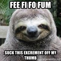 Sexual Sloth - fee fi fo fum suck this excrement off my thumb