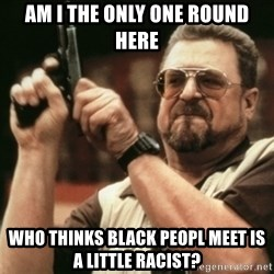 Walter Sobchak with gun - Am I the only one round here who thinks black peopl meet is a little racist?