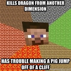 Minecraft Steve - Kills Dragon from another dimension Has trouble making a pig jump off of a cliff