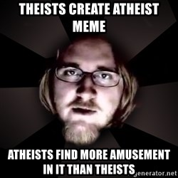 typical atheist - theists create atheist meme atheists find more amusement in it than theists