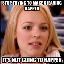 regina george fetch - STOP TRYING TO MAKE CLEANING HAPPEN it's not going to happen