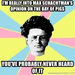 Trotsky Want a Cracker - I'm really into Max Schachtman's opinion on the Bay of Pigs You've probably never heard of it