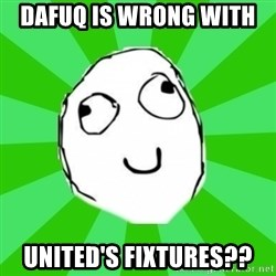 dafuq - Dafuq is wrong with  United's Fixtures??