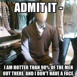 Trenderman - Admit it -  I am hotter than 90% of the men out there. And I don't have a face.