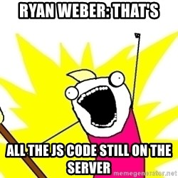 X ALL THE THINGS - Ryan Weber: that's all the js code still on the server