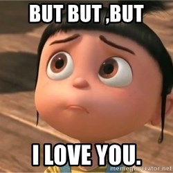 despicable me sorry - but but ,but I love you.