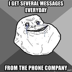 Forever Alone - i get several messages everyday from the phone company