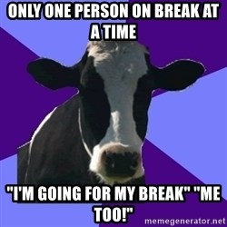"""Coworker Cow - ONLY ONE PERSON ON BREAK AT A TIME """"I'M GOING FOR MY BREAK"""" """"ME TOO!"""""""