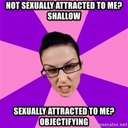 Privilege Denying Feminist - not sexually attracted to me? shallow sexually attracted to me? objectifying