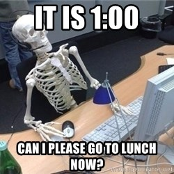 I'm just gonna wait here skeleton - It is 1:00 Can I please go to lunch now?