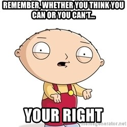 stewie griffin 1 - Remember, whether you think you can or you can't... your right