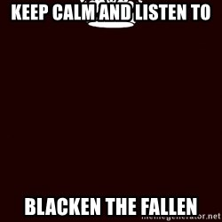 KEEP CALM and WAIT FOR A - keep calm and listen to BLACKEN THE FALLEN