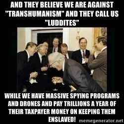 """Rich Men Laughing - And they believe we are against """"Transhumanism"""" and they call us """"Luddites"""" While we have massive spying programs and drones and pay trillions a year of THEIR taxpayer money on keeping them enslaved!"""