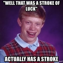 """Bad Luck Brian - """"well that was a stroke of luck""""  ACTUALLY has a stroke"""
