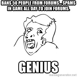 genius rage meme - bans 50 people from forums... spams in game all day to join forums. genius