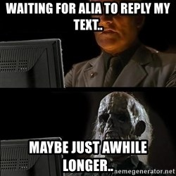 Still waiting w - Waiting for Alia to reply my text.. Maybe just awhile longer..