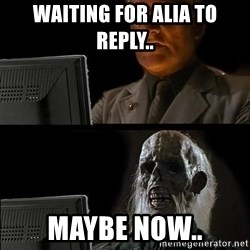 Still waiting w - Waiting for Alia to reply.. Maybe now..