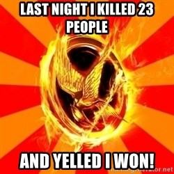Typical fan of the hunger games - Last night I killed 23 people and yelled I won!