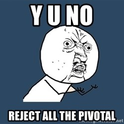 Y U No - Y U NO Reject all the pivotal