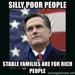 Mitt Romney Meme - Silly Poor People Stable Families are for Rich People
