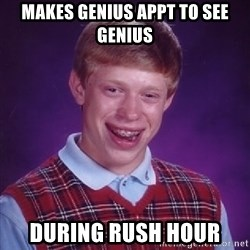 Bad Luck Brian - MAKES GENIUS APPT TO SEE GENIUS DURING RUSH HOUR