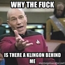 Captain Picard - Why the fuck Is there a klingon behind me