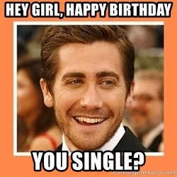 Jake Gyllenhaal - Hey girl, happy birthday You single?