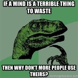 Philosoraptor - If a mind is a terrible thing to waste then why don't more people use theirs?