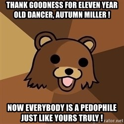 Pedobear - Thank goodness for eleven year old dancer, Autumn Miller ! Now everybody is a pedophile just like yours truly !