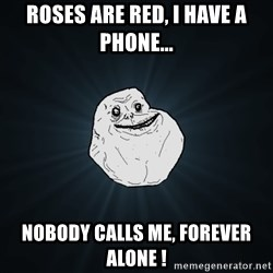 Forever Alone - Roses are Red, I have a phone... Nobody calls me, Forever Alone !
