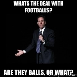 what's the deal? Seinfeld - whats the deal with footballs? are they balls, or what?