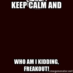 KEEP CALM and WAIT FOR A - Keep Calm And Who Am I Kidding, FREAKOUT!