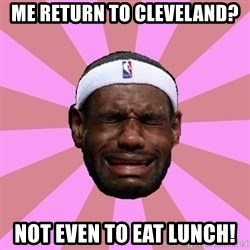 LeBron James - me return to cleveland? not even to eat lunch!