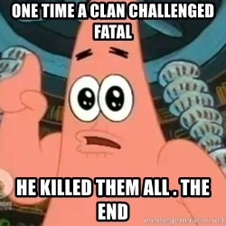 Patrick Says - one time a clan challenged fatal he killed them all . THE END