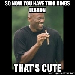 michael jordan laughing - So now you have two rings Lebron That's cute