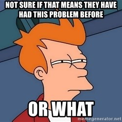 Futurama Fry - not sure if that means they have had this problem before or what