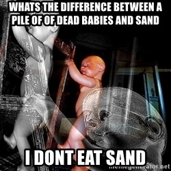 dead babies - WHATS THE DIFFERENCE BETWEEN A PILE OF OF DEAD BABIES AND SAND I DONT EAT SAND
