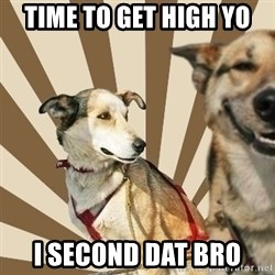 Stoner dogs concerned friend - TIME TO GET HIGH YO I SECOND DAT BRO