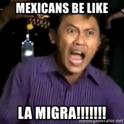 arya wiguna meme - MEXICANS BE LIKE LA MIGRA!!!!!!!