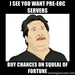Mod Mark - i see you want pre-eoc servers buy chances on squeal of fortune