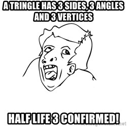 genius rage meme - A tringle has 3 sides, 3 angles and 3 vertices Half life 3 confirmed!